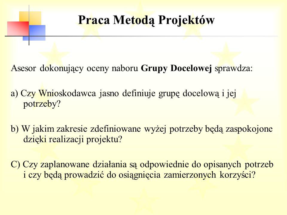 Praca Metodą Projektów Asesor dokonujący oceny naboru Grupy Docelowej sprawdza: a) Czy Wnioskodawca jasno definiuje grupę docelową i jej potrzeby.