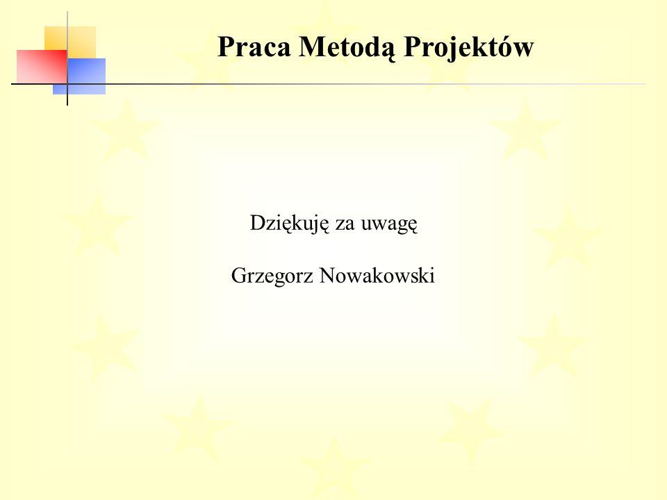 Praca Metodą Projektów Dziękuję za uwagę Grzegorz Nowakowski
