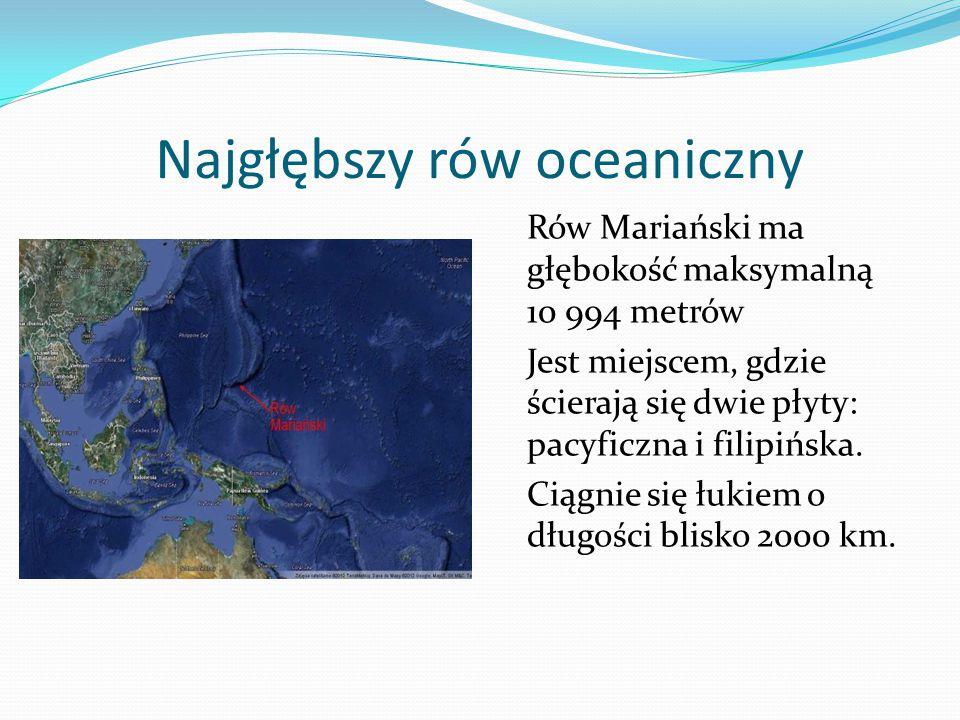 Najgłębszy rów oceaniczny Rów Mariański ma głębokość maksymalną 10 994 metrów Jest miejscem, gdzie ścierają się dwie płyty: pacyficzna i filipińska.
