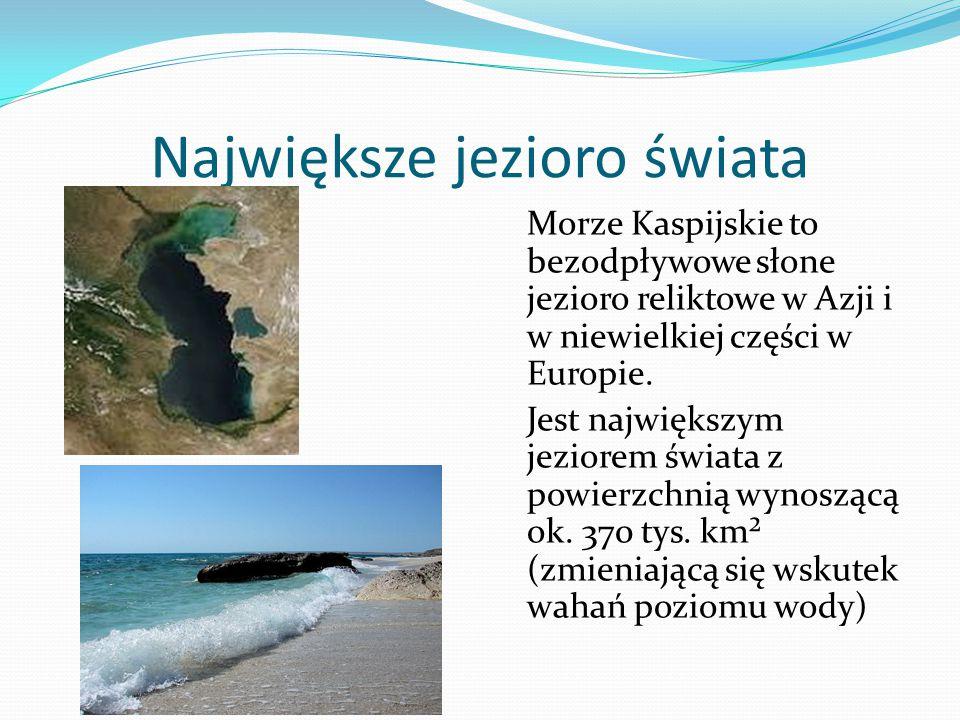 Największe jezioro świata Morze Kaspijskie to bezodpływowe słone jezioro reliktowe w Azji i w niewielkiej części w Europie.