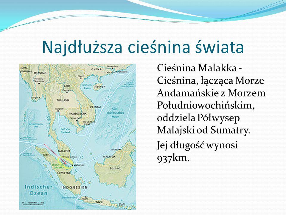Najdłuższa cieśnina świata Cieśnina Malakka - Cieśnina, łącząca Morze Andamańskie z Morzem Południowochińskim, oddziela Półwysep Malajski od Sumatry.