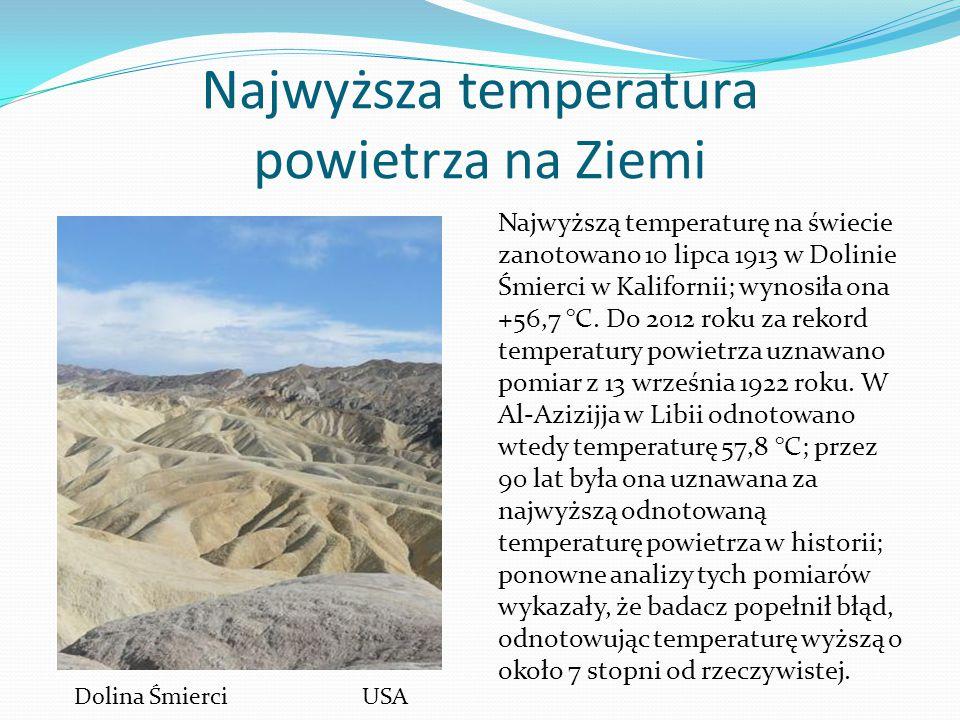 Najwyższa temperatura powietrza na Ziemi Najwyższą temperaturę na świecie zanotowano 10 lipca 1913 w Dolinie Śmierci w Kalifornii; wynosiła ona +56,7 °C.