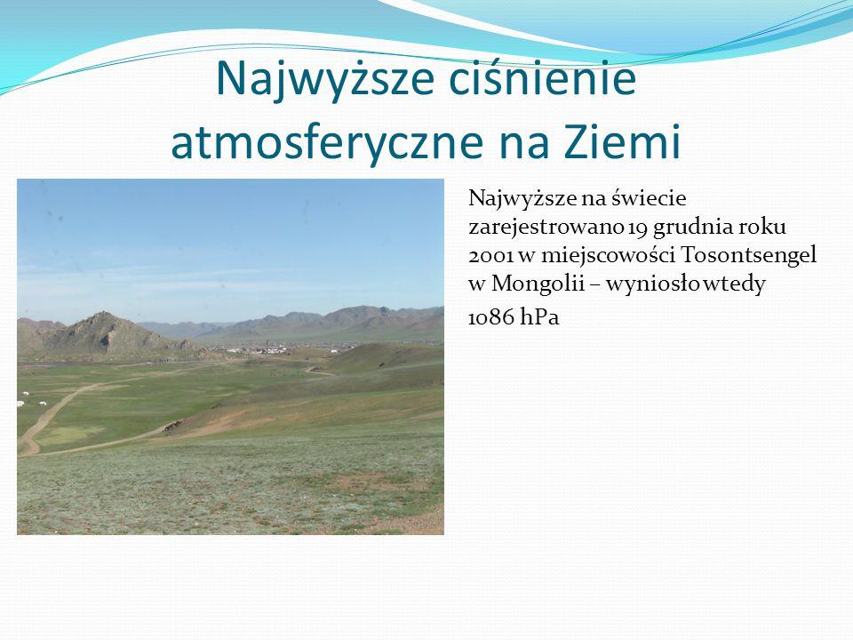 Najwyższe ciśnienie atmosferyczne na Ziemi Najwyższe na świecie zarejestrowano 19 grudnia roku 2001 w miejscowości Tosontsengel w Mongolii – wyniosło wtedy 1086 hPa