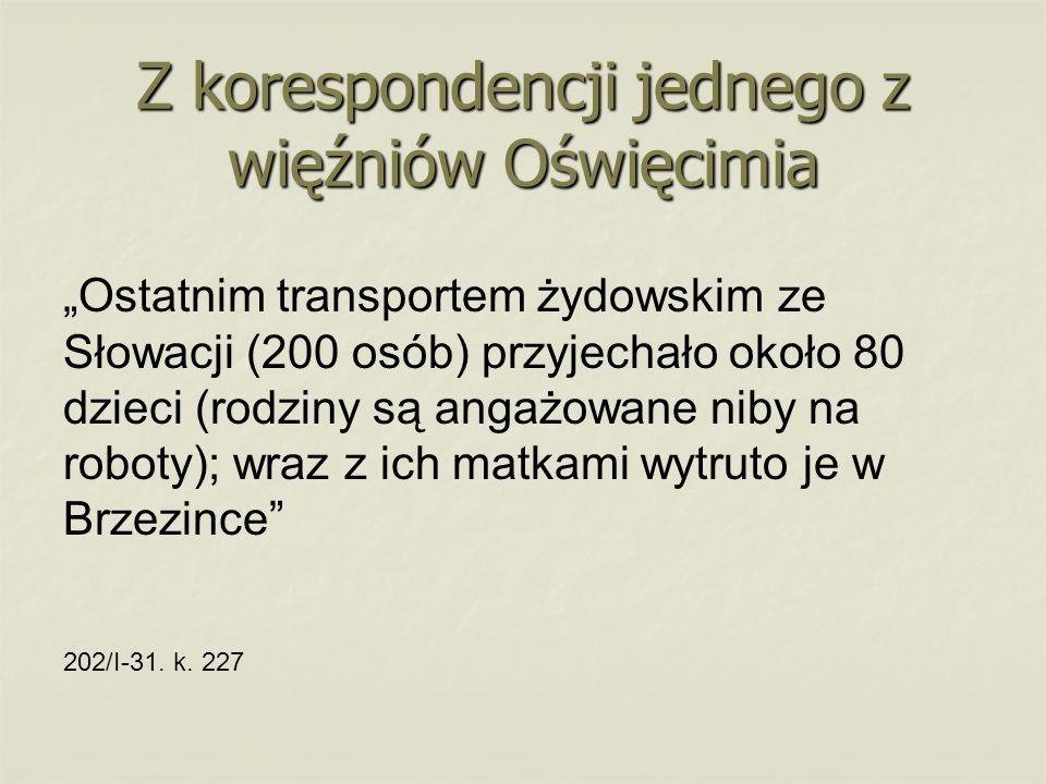 """Z korespondencji jednego z więźniów Oświęcimia """"Ostatnim transportem żydowskim ze Słowacji (200 osób) przyjechało około 80 dzieci (rodziny są angażowane niby na roboty); wraz z ich matkami wytruto je w Brzezince 202/I-31."""