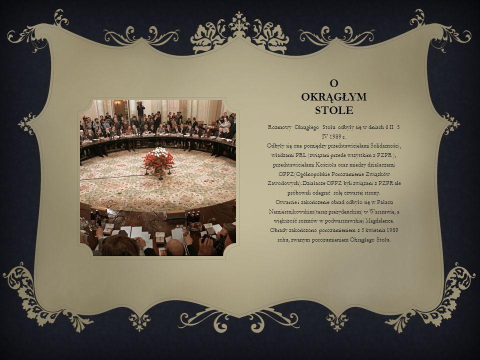 O OKRĄGŁYM STOLE Rozmowy Okrągłego Stołu odbyły się w dniach 6 II 5 IV 1989 r. Odbyły się one pomiędzy przedstawicielami Solidarności, władzami PRL (z
