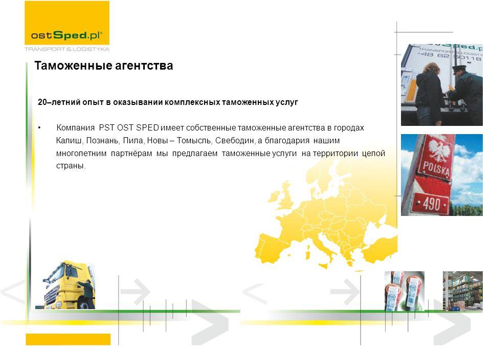 20–летний опыт в оказывании комплексных таможенных услуг Компания PST OST SPED имеет собственные таможенные агентства в городах Калиш, Познань, Пила,