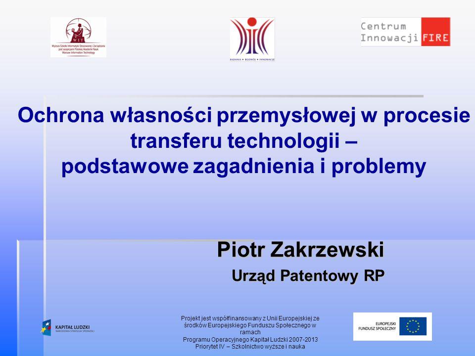 Ochrona własności przemysłowej w procesie transferu technologii – podstawowe zagadnienia i problemy Piotr Zakrzewski Urząd Patentowy RP Projekt jest w