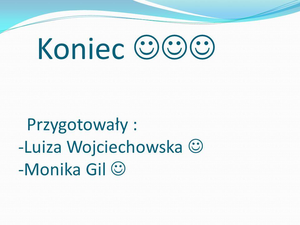Koniec Przygotowały : -Luiza Wojciechowska -Monika Gil