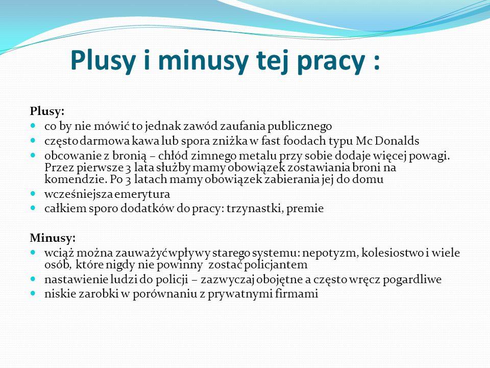 Plusy i minusy tej pracy : Plusy: co by nie mówić to jednak zawód zaufania publicznego często darmowa kawa lub spora zniżka w fast foodach typu Mc Don