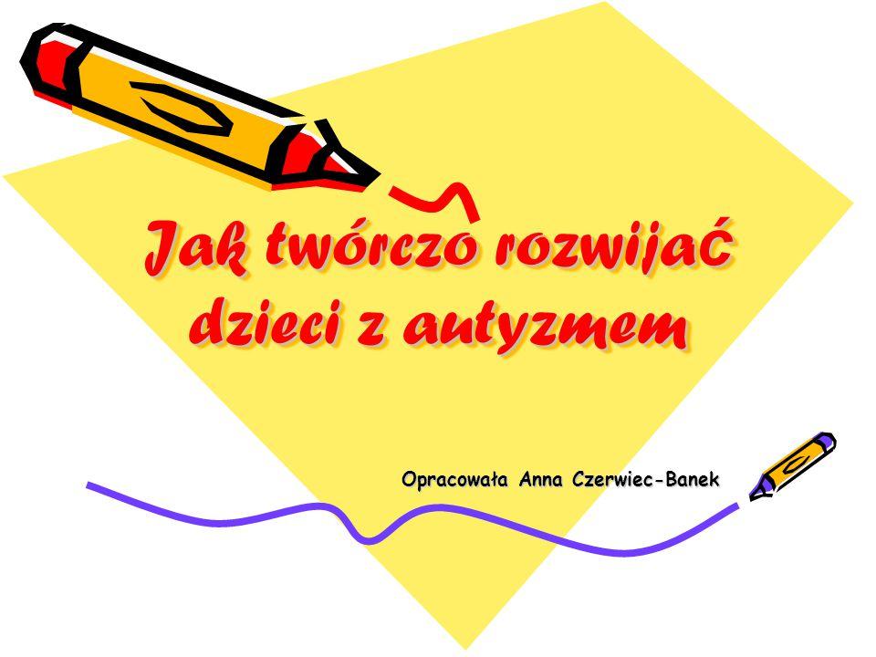 Jak twórczo rozwija ć dzieci z autyzmem Opracowała Anna Czerwiec-Banek Opracowała Anna Czerwiec-Banek