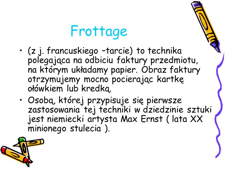 Frottage (z j. francuskiego –tarcie) to technika polegająca na odbiciu faktury przedmiotu, na którym układamy papier. Obraz faktury otrzymujemy mocno