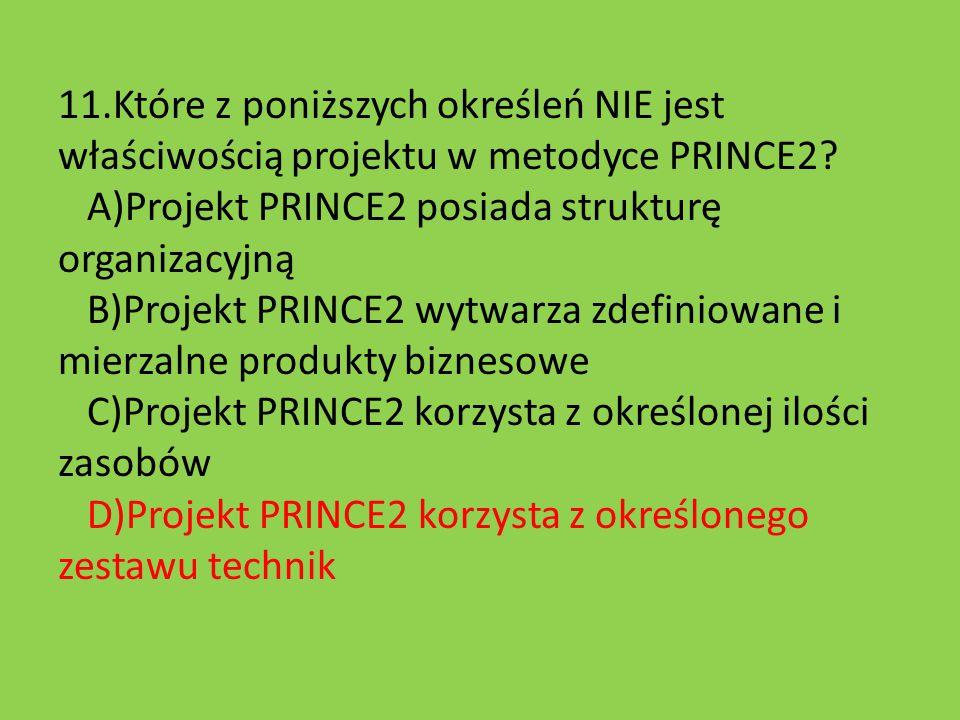 11.Które z poniższych określeń NIE jest właściwością projektu w metodyce PRINCE2? A)Projekt PRINCE2 posiada strukturę organizacyjną B)Projekt PRINCE2