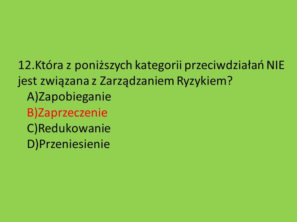 12.Która z poniższych kategorii przeciwdziałań NIE jest związana z Zarządzaniem Ryzykiem? A)Zapobieganie B)Zaprzeczenie C)Redukowanie D)Przeniesienie