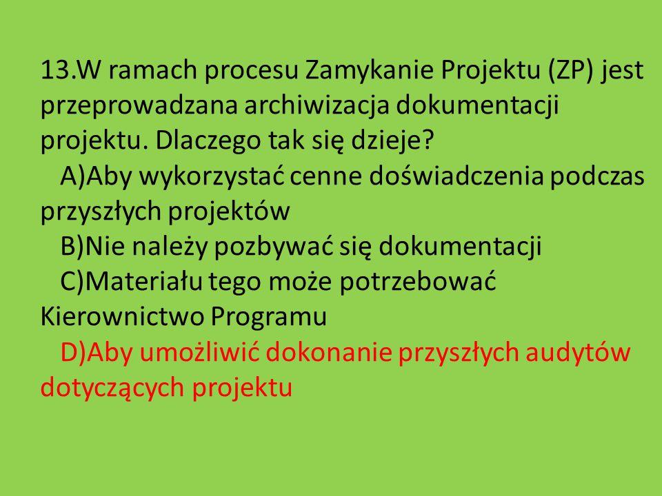 13.W ramach procesu Zamykanie Projektu (ZP) jest przeprowadzana archiwizacja dokumentacji projektu. Dlaczego tak się dzieje? A)Aby wykorzystać cenne d