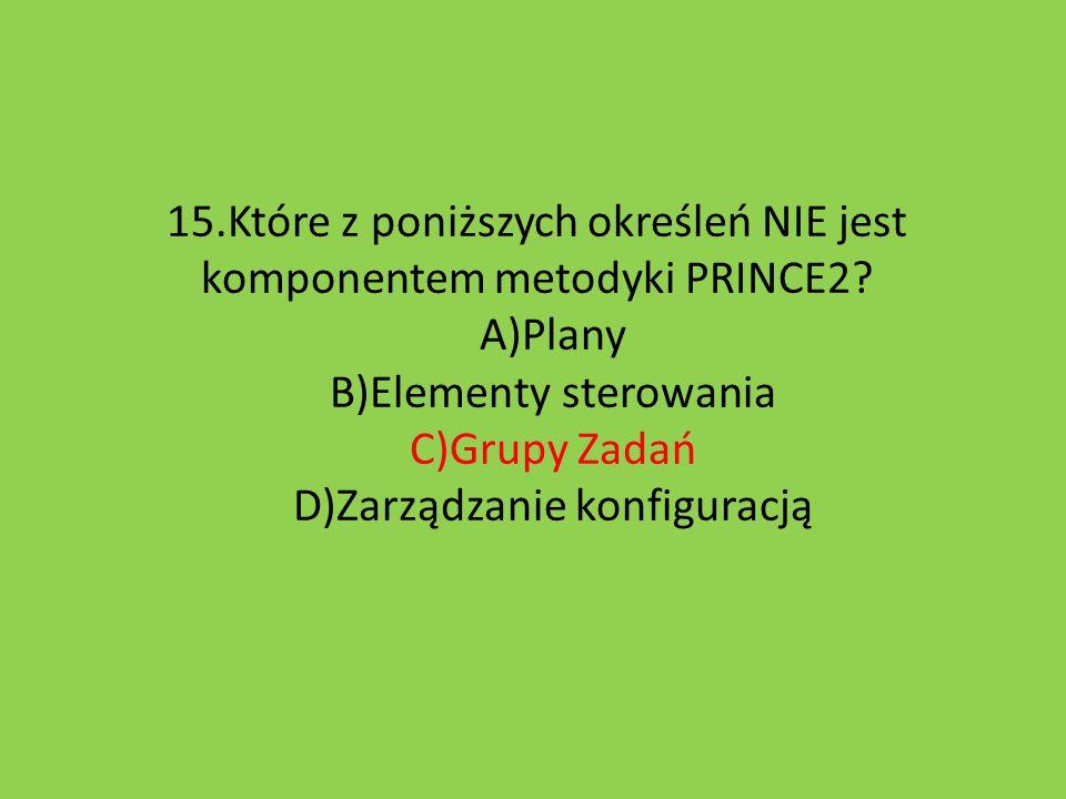 15.Które z poniższych określeń NIE jest komponentem metodyki PRINCE2? A)Plany B)Elementy sterowania C)Grupy Zadań D)Zarządzanie konfiguracją