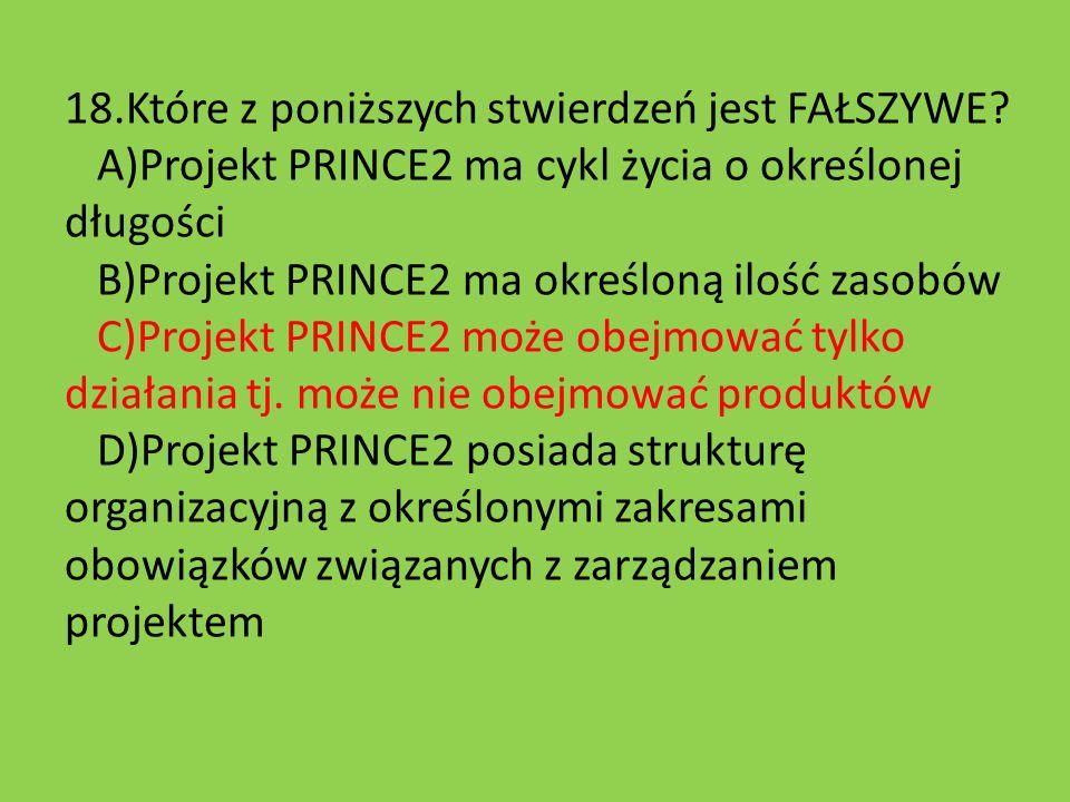 18.Które z poniższych stwierdzeń jest FAŁSZYWE? A)Projekt PRINCE2 ma cykl życia o określonej długości B)Projekt PRINCE2 ma określoną ilość zasobów C)P