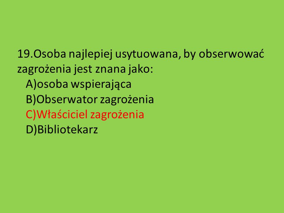 19.Osoba najlepiej usytuowana, by obserwować zagrożenia jest znana jako: A)osoba wspierająca B)Obserwator zagrożenia C)Właściciel zagrożenia D)Bibliot