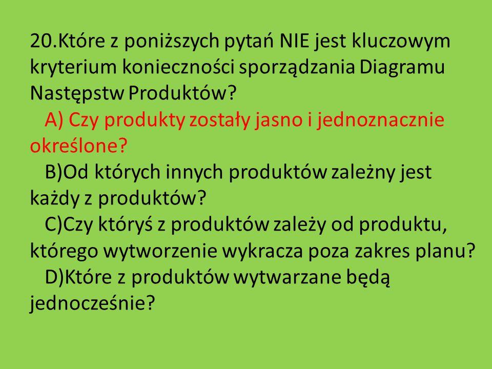20.Które z poniższych pytań NIE jest kluczowym kryterium konieczności sporządzania Diagramu Następstw Produktów? A) Czy produkty zostały jasno i jedno