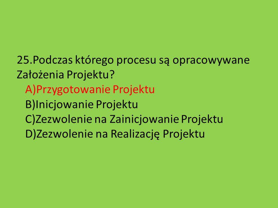 25.Podczas którego procesu są opracowywane Założenia Projektu? A)Przygotowanie Projektu B)Inicjowanie Projektu C)Zezwolenie na Zainicjowanie Projektu