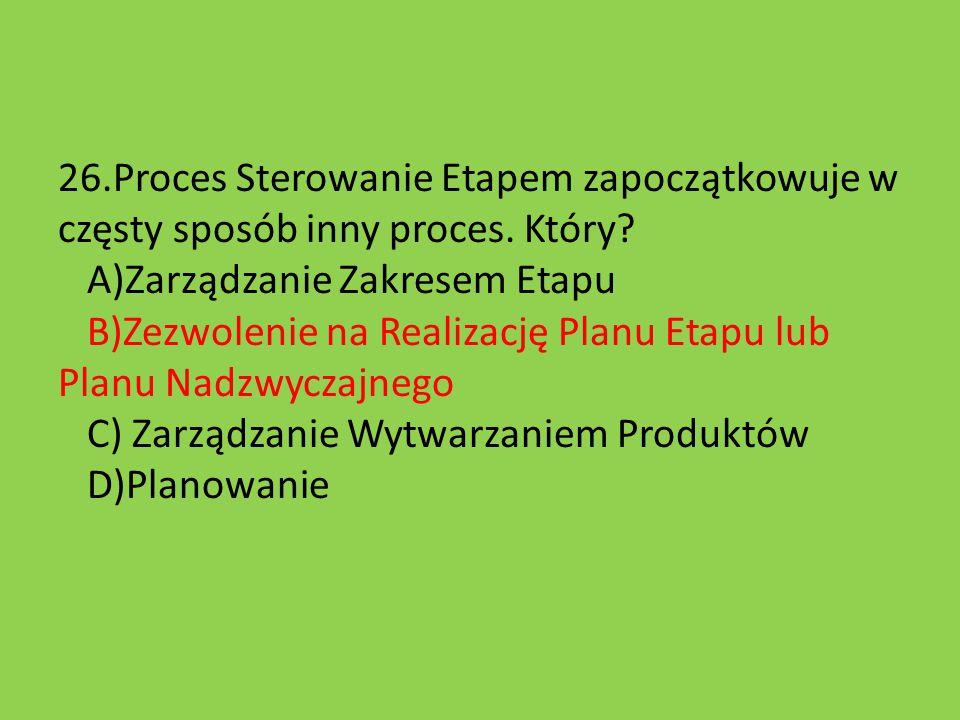26.Proces Sterowanie Etapem zapoczątkowuje w częsty sposób inny proces. Który? A)Zarządzanie Zakresem Etapu B)Zezwolenie na Realizację Planu Etapu lub