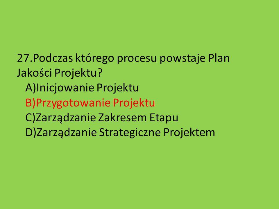 27.Podczas którego procesu powstaje Plan Jakości Projektu? A)Inicjowanie Projektu B)Przygotowanie Projektu C)Zarządzanie Zakresem Etapu D)Zarządzanie