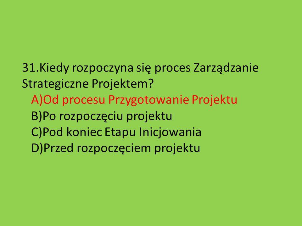 31.Kiedy rozpoczyna się proces Zarządzanie Strategiczne Projektem? A)Od procesu Przygotowanie Projektu B)Po rozpoczęciu projektu C)Pod koniec Etapu In