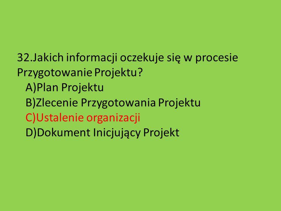 32.Jakich informacji oczekuje się w procesie Przygotowanie Projektu? A)Plan Projektu B)Zlecenie Przygotowania Projektu C)Ustalenie organizacji D)Dokum