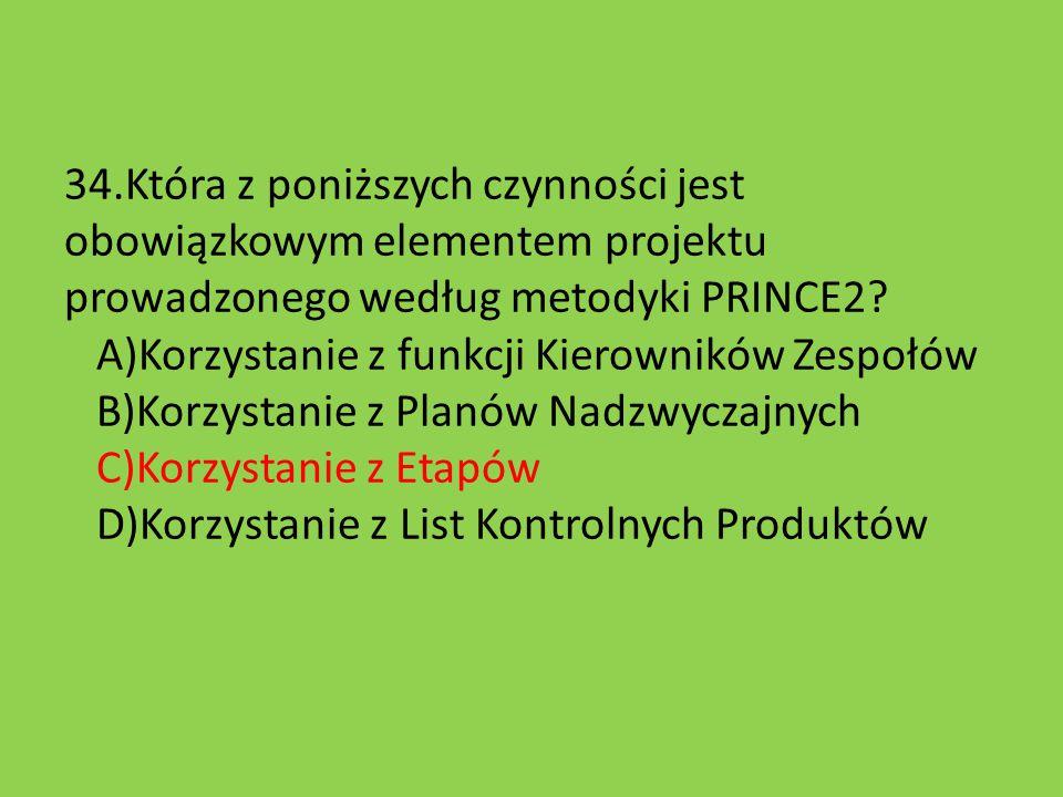 34.Która z poniższych czynności jest obowiązkowym elementem projektu prowadzonego według metodyki PRINCE2? A)Korzystanie z funkcji Kierowników Zespołó