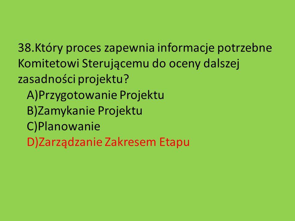 38.Który proces zapewnia informacje potrzebne Komitetowi Sterującemu do oceny dalszej zasadności projektu? A)Przygotowanie Projektu B)Zamykanie Projek