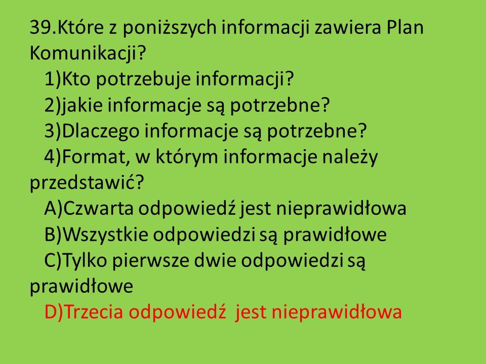 39.Które z poniższych informacji zawiera Plan Komunikacji? 1)Kto potrzebuje informacji? 2)jakie informacje są potrzebne? 3)Dlaczego informacje są potr