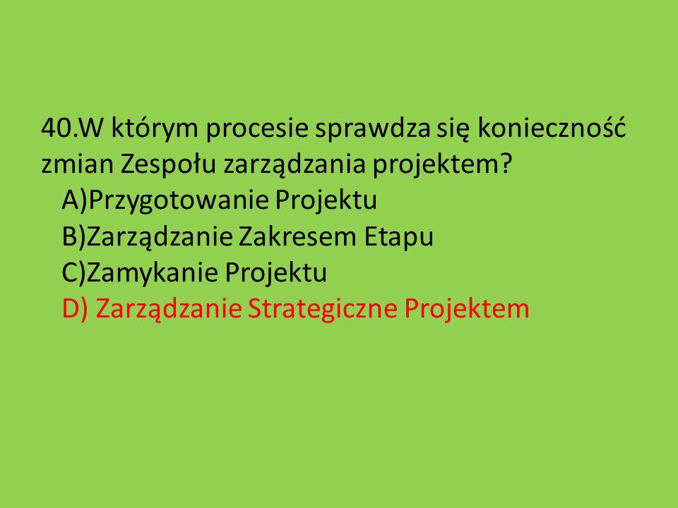 40.W którym procesie sprawdza się konieczność zmian Zespołu zarządzania projektem? A)Przygotowanie Projektu B)Zarządzanie Zakresem Etapu C)Zamykanie P