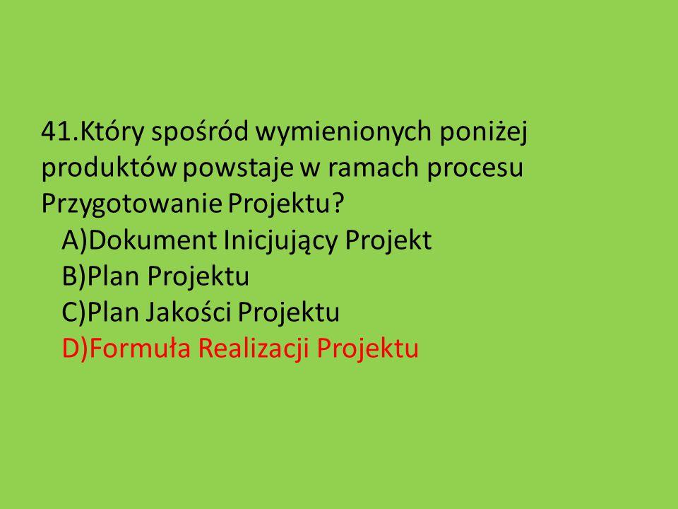 41.Który spośród wymienionych poniżej produktów powstaje w ramach procesu Przygotowanie Projektu? A)Dokument Inicjujący Projekt B)Plan Projektu C)Plan