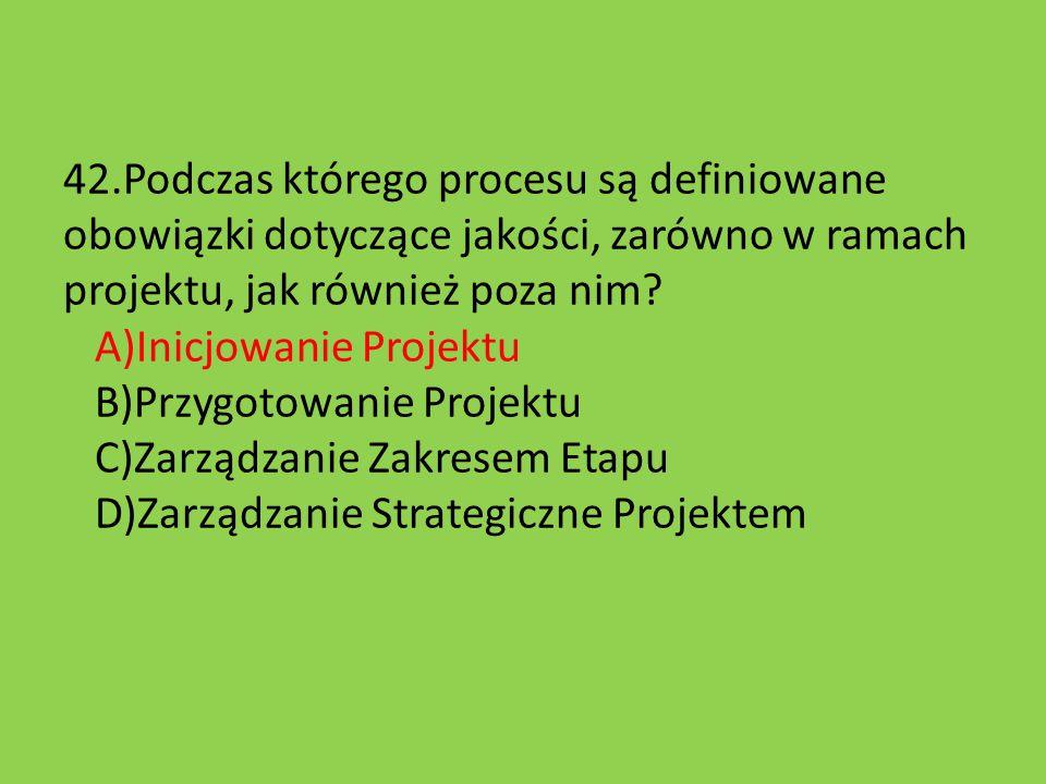 42.Podczas którego procesu są definiowane obowiązki dotyczące jakości, zarówno w ramach projektu, jak również poza nim? A)Inicjowanie Projektu B)Przyg
