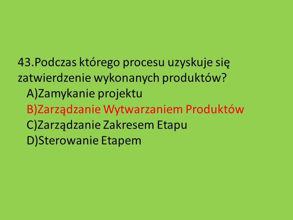 43.Podczas którego procesu uzyskuje się zatwierdzenie wykonanych produktów? A)Zamykanie projektu B)Zarządzanie Wytwarzaniem Produktów C)Zarządzanie Za