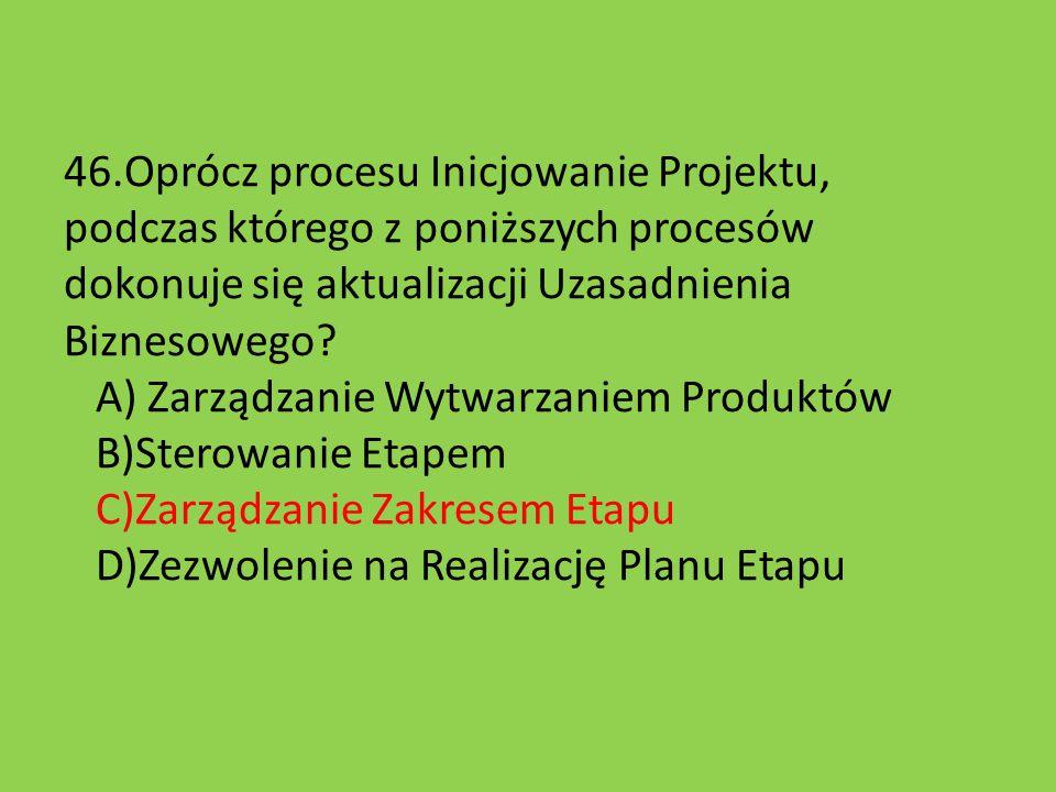 46.Oprócz procesu Inicjowanie Projektu, podczas którego z poniższych procesów dokonuje się aktualizacji Uzasadnienia Biznesowego? A) Zarządzanie Wytwa