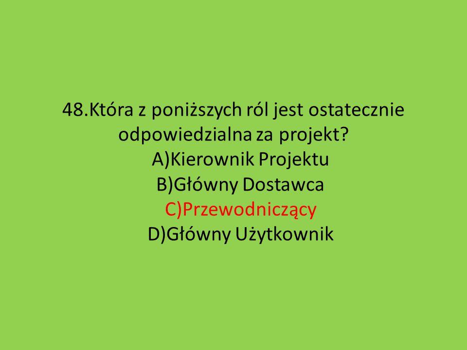 48.Która z poniższych ról jest ostatecznie odpowiedzialna za projekt? A)Kierownik Projektu B)Główny Dostawca C)Przewodniczący D)Główny Użytkownik