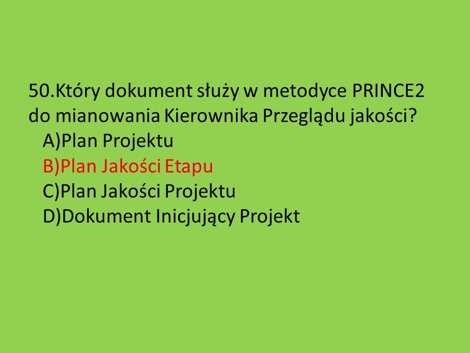 50.Który dokument służy w metodyce PRINCE2 do mianowania Kierownika Przeglądu jakości? A)Plan Projektu B)Plan Jakości Etapu C)Plan Jakości Projektu D)