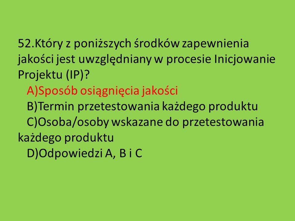 52.Który z poniższych środków zapewnienia jakości jest uwzględniany w procesie Inicjowanie Projektu (IP)? A)Sposób osiągnięcia jakości B)Termin przete