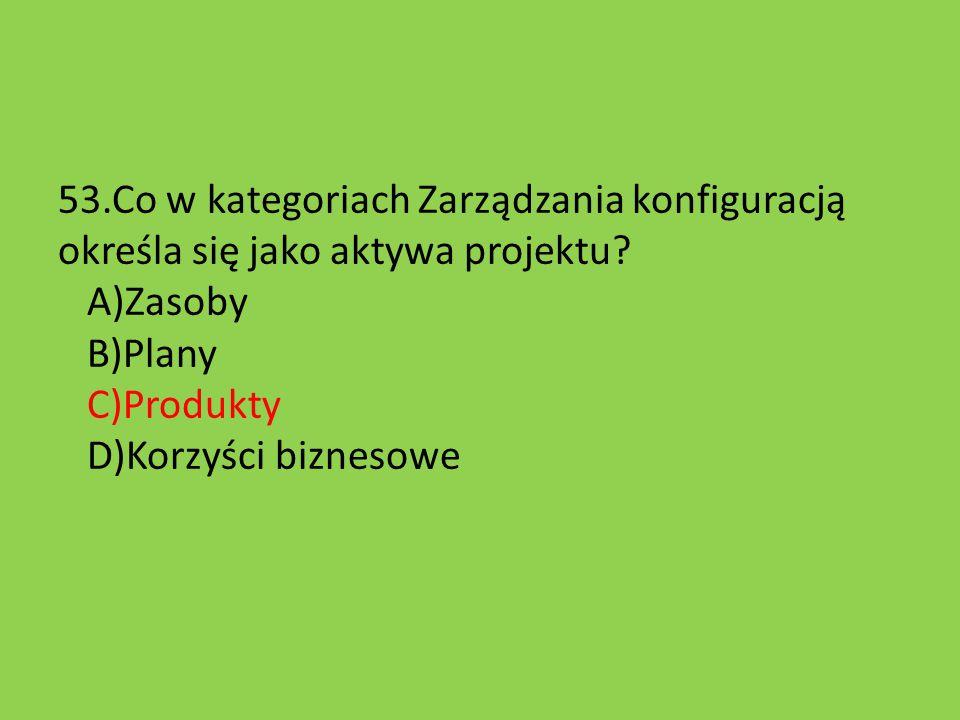 53.Co w kategoriach Zarządzania konfiguracją określa się jako aktywa projektu? A)Zasoby B)Plany C)Produkty D)Korzyści biznesowe