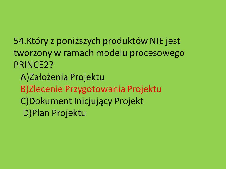 54.Który z poniższych produktów NIE jest tworzony w ramach modelu procesowego PRINCE2? A)Założenia Projektu B)Zlecenie Przygotowania Projektu C)Dokume