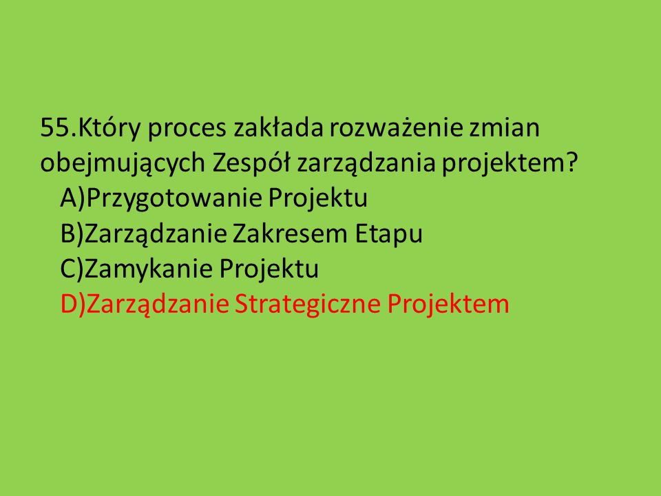 55.Który proces zakłada rozważenie zmian obejmujących Zespół zarządzania projektem? A)Przygotowanie Projektu B)Zarządzanie Zakresem Etapu C)Zamykanie