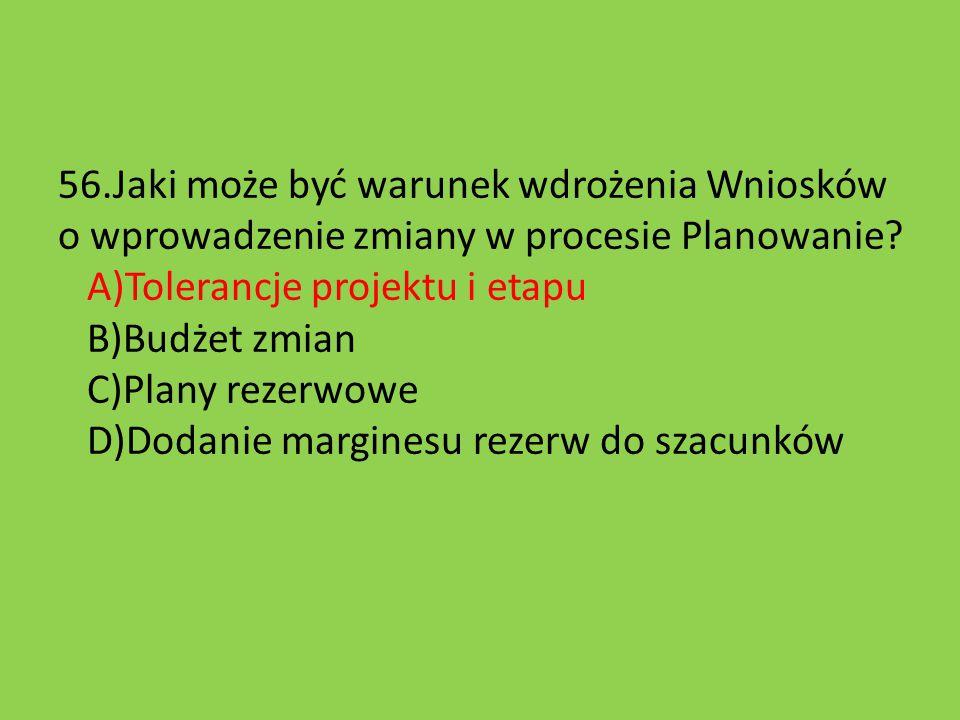 56.Jaki może być warunek wdrożenia Wniosków o wprowadzenie zmiany w procesie Planowanie? A)Tolerancje projektu i etapu B)Budżet zmian C)Plany rezerwow