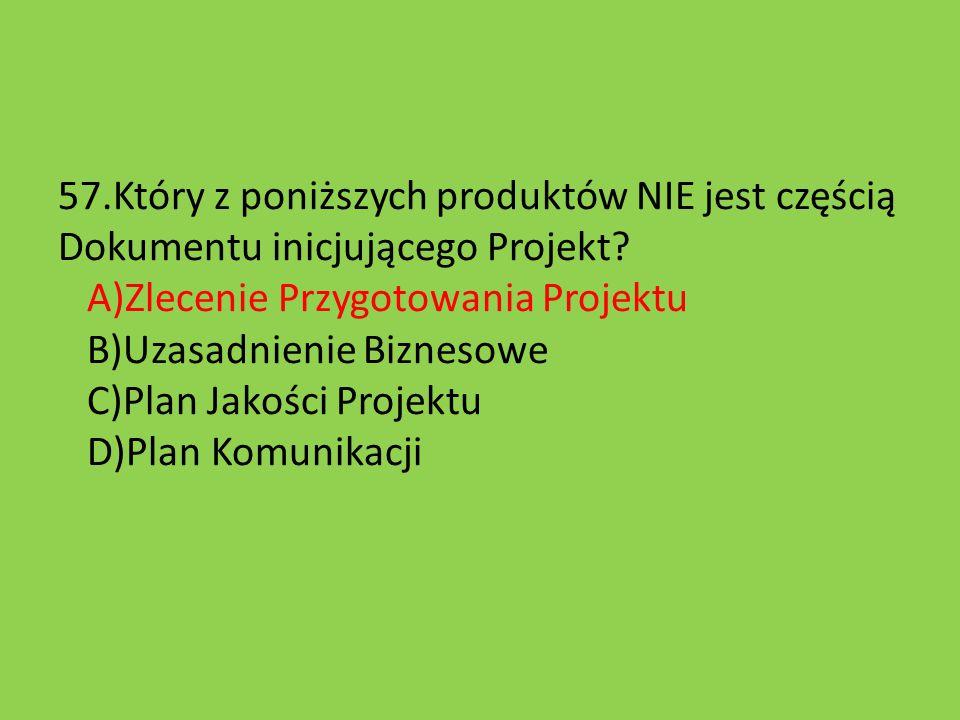 57.Który z poniższych produktów NIE jest częścią Dokumentu inicjującego Projekt? A)Zlecenie Przygotowania Projektu B)Uzasadnienie Biznesowe C)Plan Jak
