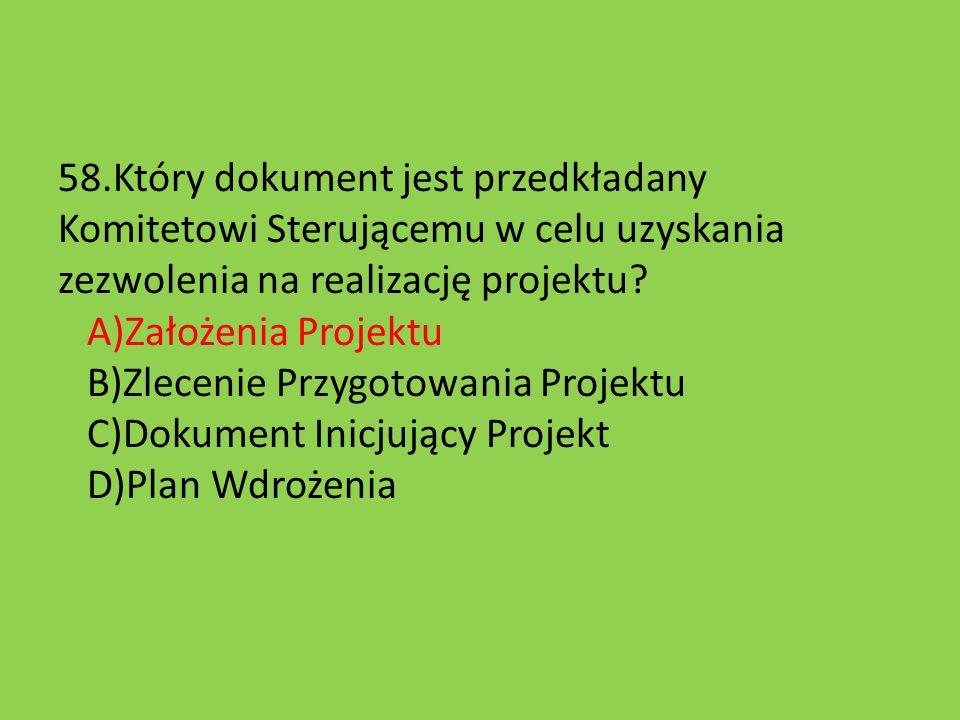 58.Który dokument jest przedkładany Komitetowi Sterującemu w celu uzyskania zezwolenia na realizację projektu? A)Założenia Projektu B)Zlecenie Przygot