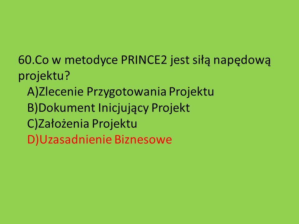 60.Co w metodyce PRINCE2 jest siłą napędową projektu? A)Zlecenie Przygotowania Projektu B)Dokument Inicjujący Projekt C)Założenia Projektu D)Uzasadnie