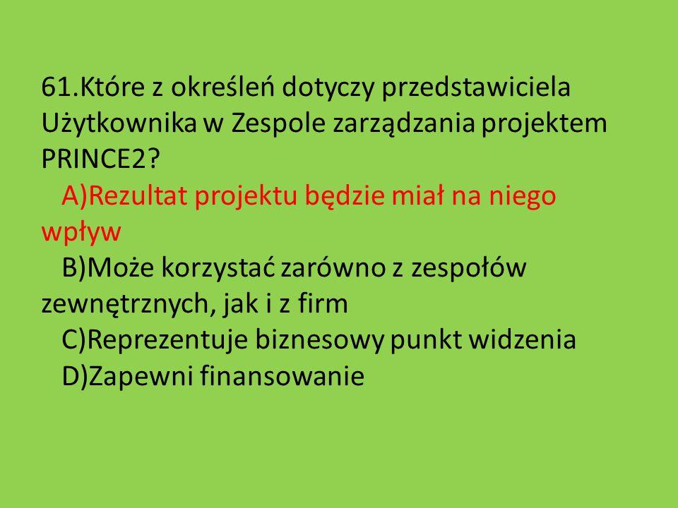 61.Które z określeń dotyczy przedstawiciela Użytkownika w Zespole zarządzania projektem PRINCE2? A)Rezultat projektu będzie miał na niego wpływ B)Może