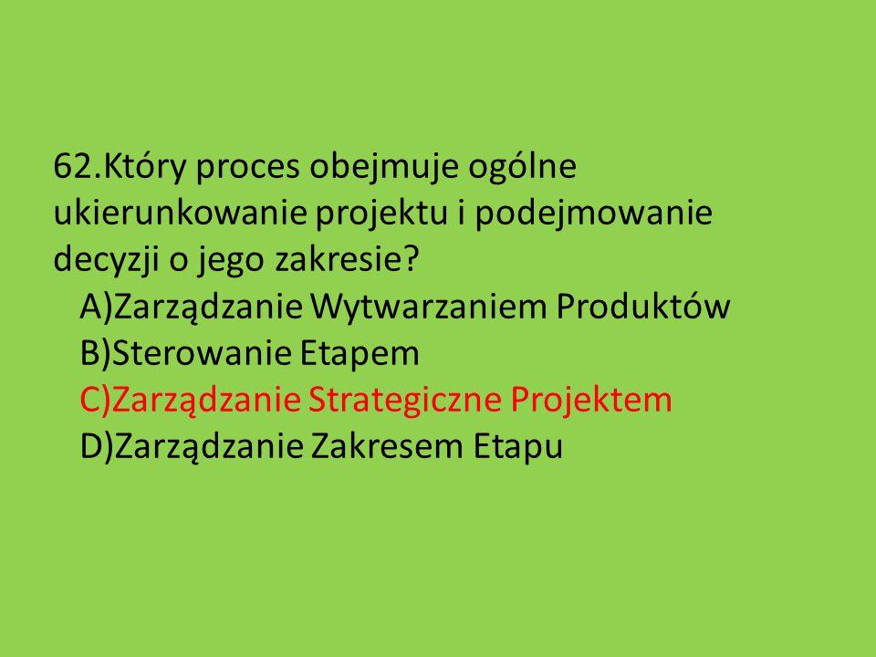 62.Który proces obejmuje ogólne ukierunkowanie projektu i podejmowanie decyzji o jego zakresie? A)Zarządzanie Wytwarzaniem Produktów B)Sterowanie Etap