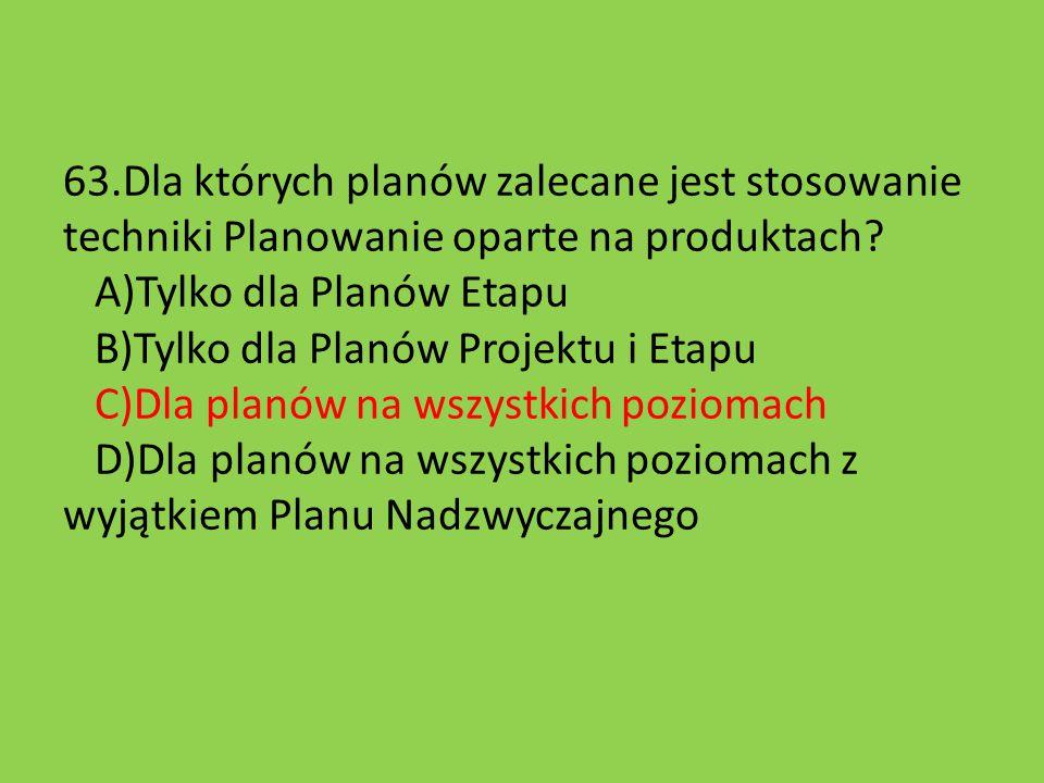 63.Dla których planów zalecane jest stosowanie techniki Planowanie oparte na produktach? A)Tylko dla Planów Etapu B)Tylko dla Planów Projektu i Etapu