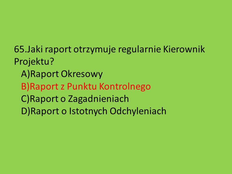 65.Jaki raport otrzymuje regularnie Kierownik Projektu? A)Raport Okresowy B)Raport z Punktu Kontrolnego C)Raport o Zagadnieniach D)Raport o Istotnych