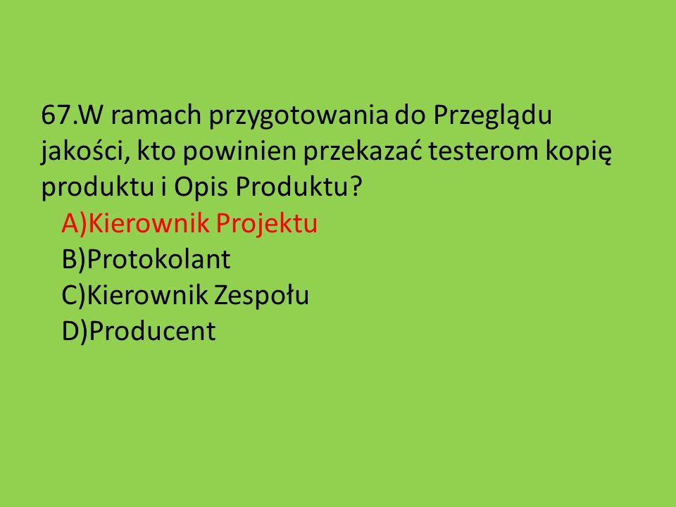 67.W ramach przygotowania do Przeglądu jakości, kto powinien przekazać testerom kopię produktu i Opis Produktu? A)Kierownik Projektu B)Protokolant C)K